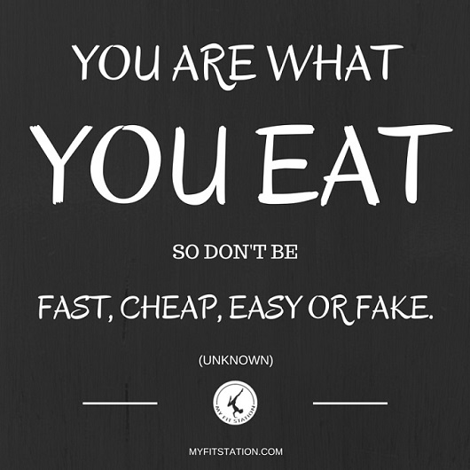 YOU ARE WHAT YOU EAT - SO DON'T BE FAST, CHEAP, EASY OR FAKE - QUOTE - myfitstation.com