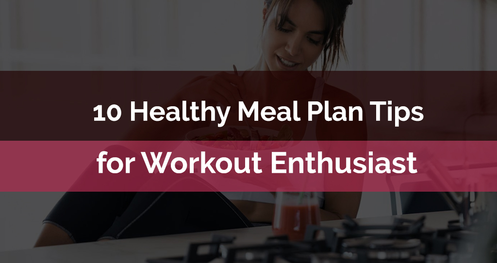 10 Healthy Meal Plan Tips for Workout Enthusiast